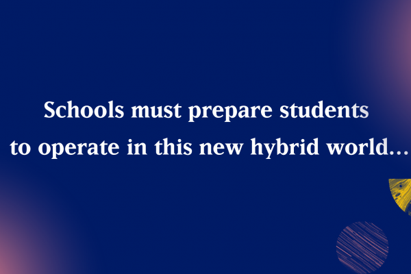 Schools must prepare students to operate in this new hybrid world...
